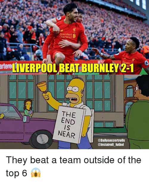 Memes, 🤖, and A Team: Standard  Chartered  rtereLIVERPOOLBEAT BURNLEY 2-1  THE  END  IS  NEAR  @Daily soccertrolls  @Instatroll futbol They beat a team outside of the top 6 😱