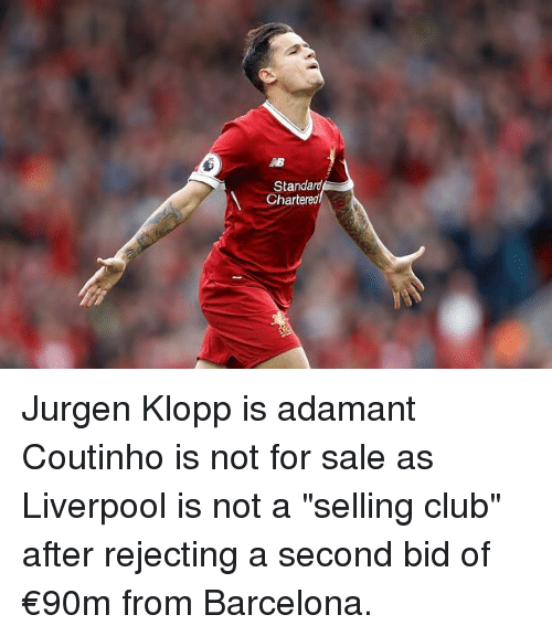 "Barcelona, Club, and Memes: Standard  Chartereo Jurgen Klopp is adamant Coutinho is not for sale as Liverpool is not a ""selling club"" after rejecting a second bid of €90m from Barcelona."
