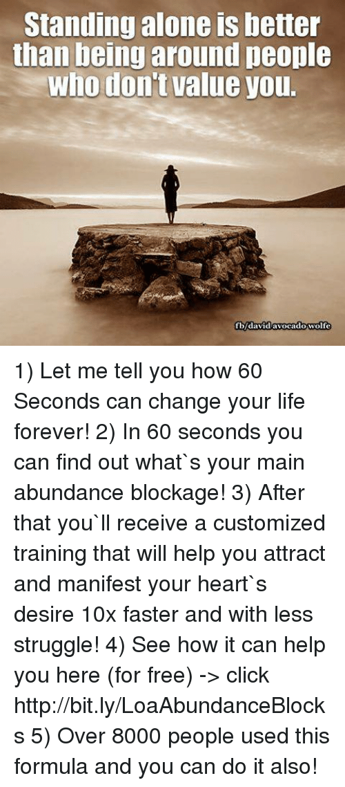 Click, Life, and Memes: Standing alone is better  than being around people  who don't value you.  fbdavidavocadowolfe 1) Let me tell you how 60 Seconds can change your life forever! 2) In 60 seconds you can find out what`s your main abundance blockage! 3) After that you`ll receive a customized training that will help you attract and manifest your heart`s desire 10x faster and with less struggle!  4) See how it can help you here (for free) -> click http://bit.ly/LoaAbundanceBlocks 5) Over 8000 people used this formula and you can do it also!
