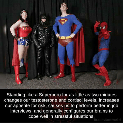 Brains, Job Interview, and Memes: Standing like a Superhero for as little as two minutes  changes our testosterone and cortisol levels, increases  our appetite for risk, causes us to perform better in job  interviews, and generally configures our brains to  cope well in stressful situations.  ft.com/factsweird