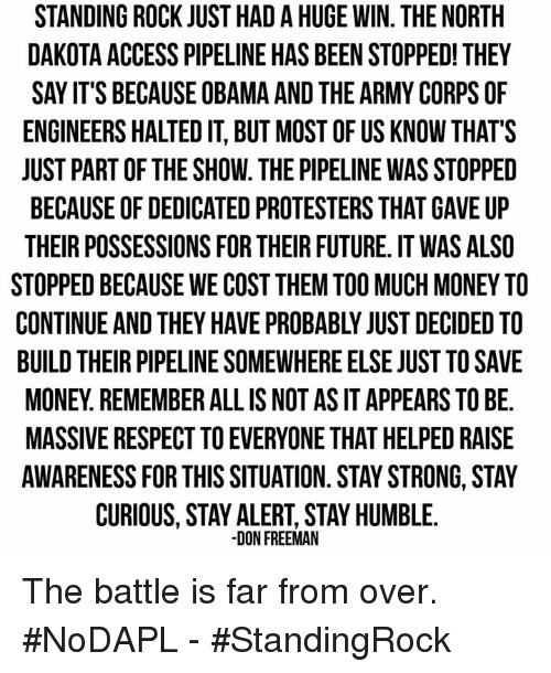 Stay Humble: STANDING ROCK JUST HADAHUGE WIN. THE NORTH  DAKOTA ACCESS PIPELINE HAS BEENSTOPPED! THEY  SAY IT'S BECAUSEOBAMA AND THE ARMY CORPSOF  ENGINEERS HALTED IT, BUT MOST OF US KNOW THAT'S  JUST PART OF THE SHOW. THE PIPELINE WAS STOPPED  BECAUSE OF DEDICATED PROTESTERS THAT GAVE UP  THEIR POSSESSIONS FOR THEIR FUTURE. IT WAS ALSO  STOPPED BECAUSE WE COST THEM TOO MUCH MONEY TO  BUILD THEIR PIPELINE SOMEWHERE ELSE JUST TO SAVE  MONEY REMEMBER ALL IS NOT AS IT APPEARS TO BE.  MASSIVE RESPECT TO EVERYONE THAT HELPED RAISE  AWARENESS FOR THIS SITUATION. STAY STRONG, STAY  CURIOUS, STAY ALERT, STAY HUMBLE.  DON FREEMAN The battle is far from over. #NoDAPL  - #StandingRock