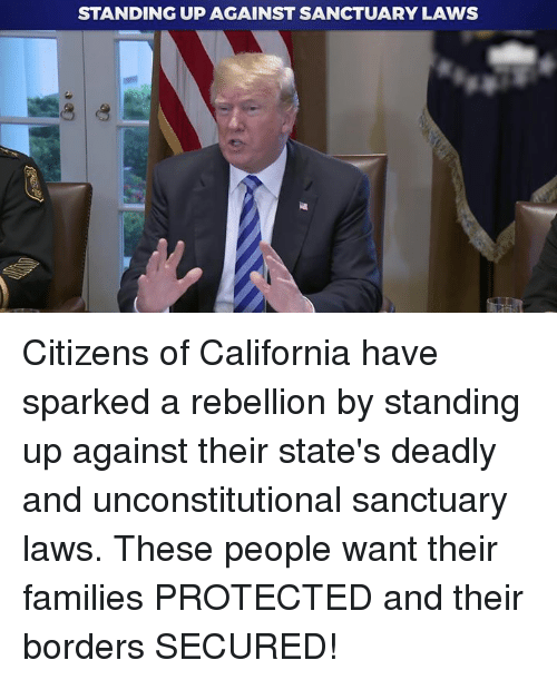 California, Rebellion, and Sanctuary: STANDING UP AGAINST SANCTUARY LAWS Citizens of California have sparked a rebellion by standing up against their state's deadly and unconstitutional sanctuary laws. These people want their families PROTECTED and their borders SECURED!