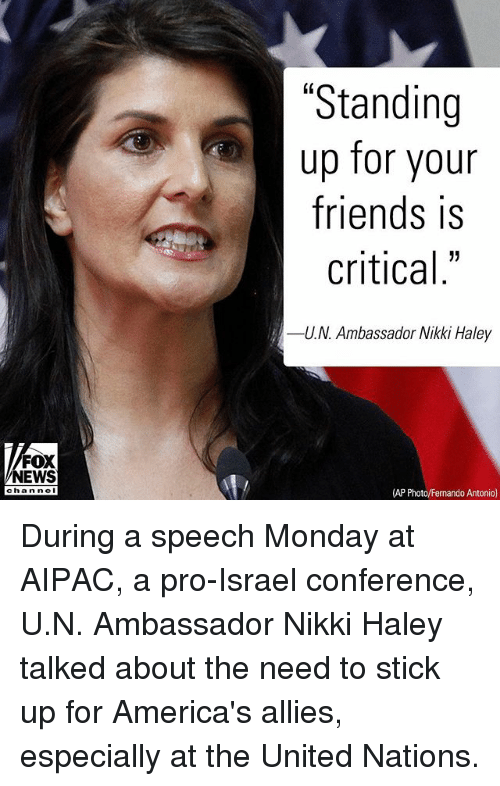 """Friends, Memes, and News: """"Standing  up for your  friends is  critical""""  -UN, Ambassador Nikki Haley  FOX  NEWS  chan ne  (AP Photo/Fernando Antonio) During a speech Monday at AIPAC, a pro-Israel conference, U.N. Ambassador Nikki Haley talked about the need to stick up for America's allies, especially at the United Nations."""