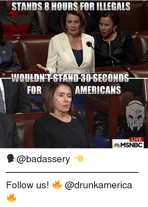 Memes, Live, and 🤖: STANDS 8 HOURS FOR ILLEGALS  WOULDN'T'STAND-3O SECONDS  FOR  AMERICANS  FRE  ND  LIVE  eMSNBC 🗣@badassery 👈 —————————————— Follow us! 🔥 @drunkamerica 🔥