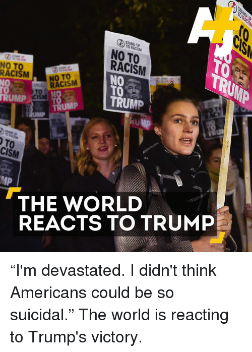 """Memes, Racism, and Suicide: STANDUP  NO TO  RACISM  NO TO  RACISM  NO  RACISM  TO  TRUMP  TRUMP  TRUMP  TO  CISM  THE WORLD  REACTS TO TRUMP """"I'm devastated. I didn't think Americans could be so suicidal.""""  The world is reacting to Trump's victory."""