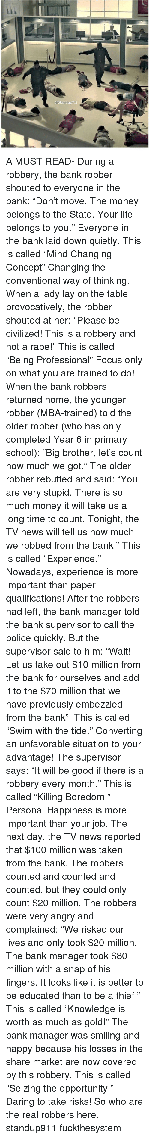 "Anaconda, Life, and Memes: @Standup911 A MUST READ- During a robbery, the bank robber shouted to everyone in the bank: ""Don't move. The money belongs to the State. Your life belongs to you."" Everyone in the bank laid down quietly. This is called ""Mind Changing Concept"" Changing the conventional way of thinking. When a lady lay on the table provocatively, the robber shouted at her: ""Please be civilized! This is a robbery and not a rape!"" This is called ""Being Professional"" Focus only on what you are trained to do! When the bank robbers returned home, the younger robber (MBA-trained) told the older robber (who has only completed Year 6 in primary school): ""Big brother, let's count how much we got."" The older robber rebutted and said: ""You are very stupid. There is so much money it will take us a long time to count. Tonight, the TV news will tell us how much we robbed from the bank!"" This is called ""Experience."" Nowadays, experience is more important than paper qualifications! After the robbers had left, the bank manager told the bank supervisor to call the police quickly. But the supervisor said to him: ""Wait! Let us take out $10 million from the bank for ourselves and add it to the $70 million that we have previously embezzled from the bank"". This is called ""Swim with the tide."" Converting an unfavorable situation to your advantage! The supervisor says: ""It will be good if there is a robbery every month."" This is called ""Killing Boredom."" Personal Happiness is more important than your job. The next day, the TV news reported that $100 million was taken from the bank. The robbers counted and counted and counted, but they could only count $20 million. The robbers were very angry and complained: ""We risked our lives and only took $20 million. The bank manager took $80 million with a snap of his fingers. It looks like it is better to be educated than to be a thief!"" This is called ""Knowledge is worth as much as gold!"" The bank manager was smiling and happy because his losses in the share market are now covered by this robbery. This is called ""Seizing the opportunity."" Daring to take risks! So who are the real robbers here. standup911 fuckthesystem"