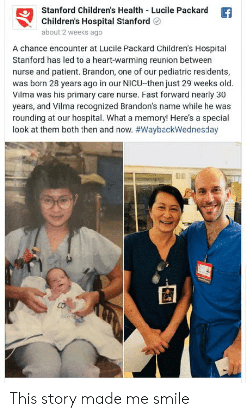 Stanford: Stanford Children's Health Lucile Packard  Children's Hospital StanfordO  about 2 weeks ago  A chance encounter at Lucile Packard Children's Hospital  Stanford has led to a heart-warming reunion between  nurse and patient. Brandon, one of our pediatric residents,  was born 28 years ago in our NICU-then just 29 weeks old.  Vilma was his primary care nurse. Fast forward nearly 30  years, and Vilma recognized Brandon's name while he was  rounding at our hospital. What a memory! Here's a special  look at them both then and now. This story made me smile