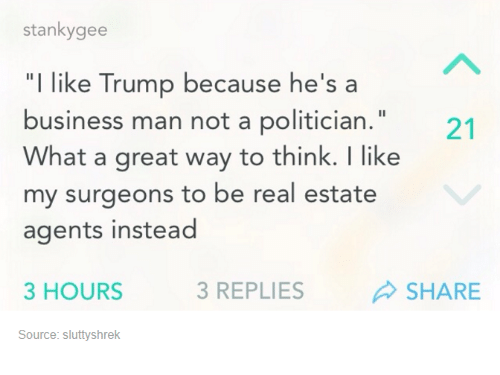 """real estate agent: stanky gee  """"I like Trump because he's a  business man not a politician.""""  What a great way to think. like  my surgeons to be real estate  agents instead  3 HOURS  3 REPLIES  SHARE  Source: sluttyshrek"""