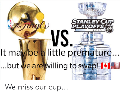 stanley cup playoffs: STANLEY CUP  PLAYOFFS  NLA  VS.  It may be a little premature...  2 01 3  NHL  ...but we are willing to swap! I We miss our cup...