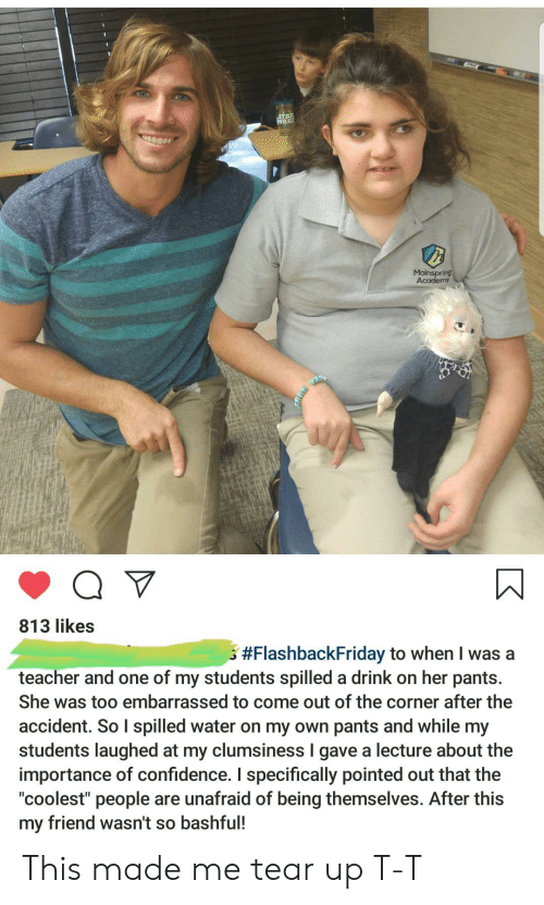 """Coolest: STAP  WAR  Mainspring  Academy  813 likes  #FlashbackFriday to when I was a  teacher and one of my students spilled a drink on her pants.  She was too embarrassed to come out of the corner after the  accident. So I spilled water on my own pants and while my  students laughed at my clumsiness I gave a lecture about the  importance of confidence. I specifically pointed out that the  """"coolest"""" people  my friend wasn't so bashful!  are unafraid of being themselves. After this This made me tear up T-T"""