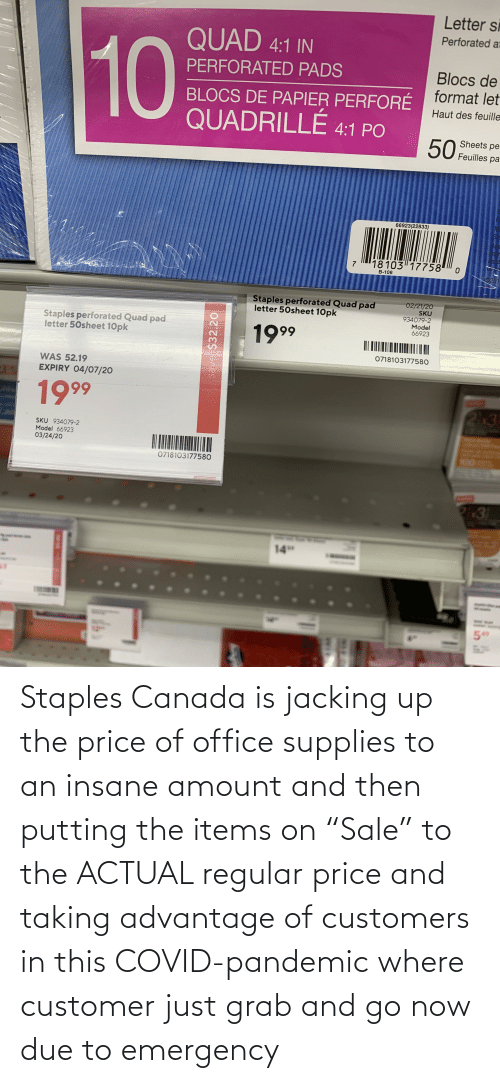 "jacking: Staples Canada is jacking up the price of office supplies to an insane amount and then putting the items on ""Sale"" to the ACTUAL regular price and taking advantage of customers in this COVID-pandemic where customer just grab and go now due to emergency"