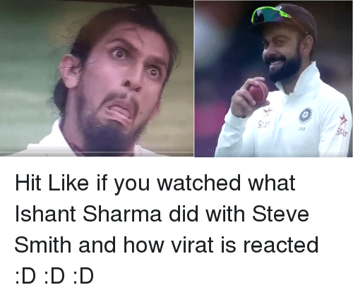 Steve Smith: Star  269 Hit Like if you watched what Ishant Sharma did with Steve Smith and how virat is reacted :D :D :D