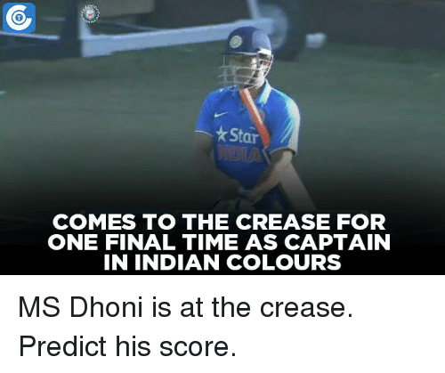 Memes, Indian, and 🤖: *Star  COMES TO THE CREASE FOR  ONE FINAL TIME AS CAPTAIN  IN INDIAN COLOURS MS Dhoni is at the crease. Predict his score.