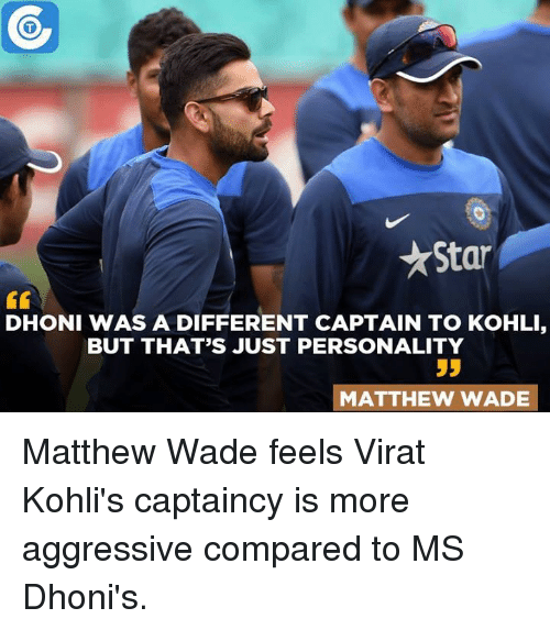 Matthew Wade: Star  DHONI WAS A DIFFERENT CAPTAIN TO KOHLI,  BUT THAT'S JUST PERSONALITY  55  MATTHEW WADE Matthew Wade feels Virat Kohli's captaincy is more aggressive compared to MS Dhoni's.
