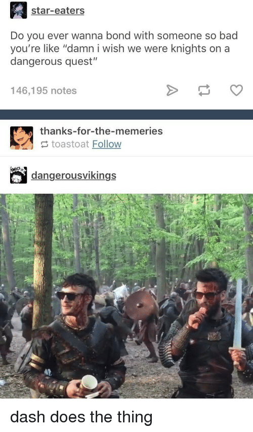 """knights: star-eaters  Do you ever wanna bond with someone so bad  you're like """"damn i wish we were knights on a  dangerous quest""""  146,195 notes  thanks-for-the-memeries  toastoat Follow  dangerousvikings dash does the thing"""