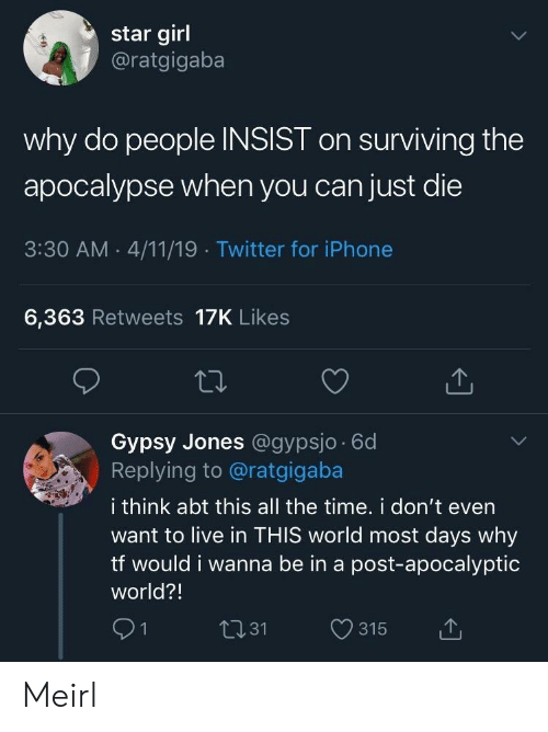 surviving: star girl  @ratgigaba  why do people INSIST on surviving the  apocalypse when you can just die  3:30 AM . 4/11/19 Twitter for iPhone  6,363 Retweets 17K Likes  Gypsy Jones @gypsjo 6d  Replying to @ratgigaba  i think abt this all the time. i don't even  want to live in THIS world most days why  tf would i wanna be in a post-apocalyptic  world?!  91  t131 315 t Meirl