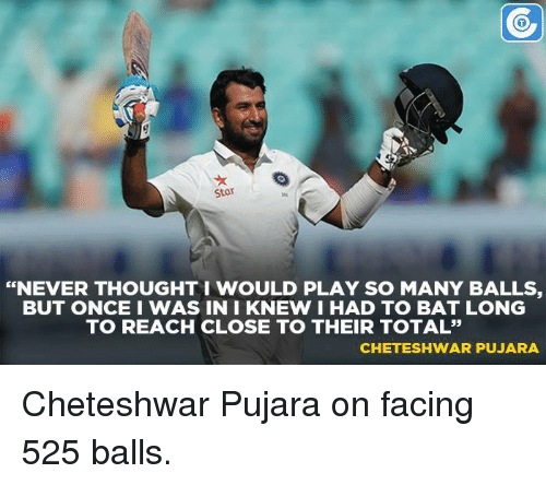 """Cheteshwar Pujara: Star  """"NEVER THOUGHT WOULD PLAY SO MANY BALLS  BUT ONCE I WAS IN I KNEW I HAD TO BAT LONG  TO REACH CLOSE TO THEIR TOTAL""""  CHETESHWAR PUJARA Cheteshwar Pujara on facing 525 balls."""