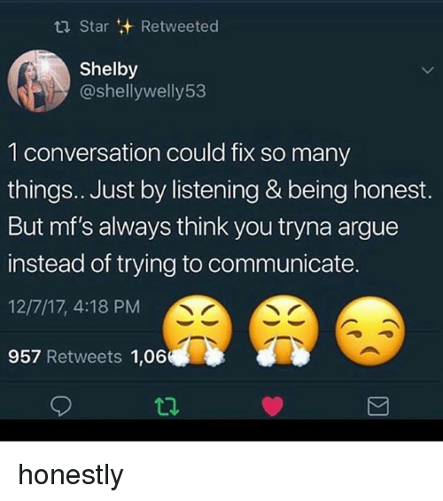 Arguing, Memes, and Star: Star Retweeted  Shelby  @shellywelly53  1 conversation could fix so many  things.. Just by listening & being honest.  But mf's always think you tryna argue  instead of trying to communicate.  12/7/17, 4:18 PM  957 Retweets 1,06  t2 honestly