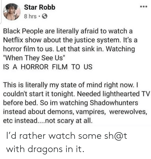 """Lighthearted: Star Robb  8 hrs  Black People are literally afraid to watch a  Netflix show about the justice system. It's a  horror film to us. Let that sink in. Watching  """"When They See Us""""  IS A HORROR FILM TO US  This is literally my state of mind right now. I  couldn't start it tonight. Needed lighthearted TV  before bed. So im watching Shadowhunters  instead about demons, vampires, werewolves,  etc instead....not scary at all. I'd rather watch some sh@t with dragons in it."""