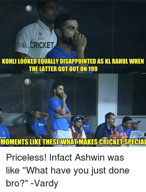 """Memes, 🤖, and Latter: Star  ROLLCRICKET  KOHLI LOOKEDEOUALLYDISAPPOINTEDAS KL RAHULwHEN  THE LATTER GOTOUTON 199  MOMENTS LIKE THESEWHAT MAKESCRICKETSPECIAL Priceless! Infact Ashwin was like ''What have you just done bro?""""   -Vardy"""