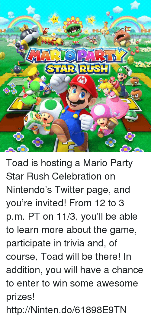 mario party: STAR RUSH  TMI Toad is hosting a Mario Party Star Rush Celebration on Nintendo's Twitter page, and you're invited!  From 12 to 3 p.m. PT on 11/3, you'll be able to learn more about the game, participate in trivia and, of course, Toad will be there!  In addition, you will have a chance to enter to win some awesome prizes!   http://Ninten.do/61898E9TN