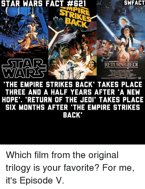 "empire strikes back: STAR SWFACT  STRIKE  RETURNTE EDT  WARES  THE EMPIRE STRIKES BACK TAKES PLACE  THREE AND A HALF YEARS AFTER A NEW  HOPE"". ""RETURN OF THE JEDI TAKES PLACE  SIX MONTHS AFTER 'THE EMPIRE STRIKES  BACK Which film from the original trilogy is your favorite? For me, it's Episode V."