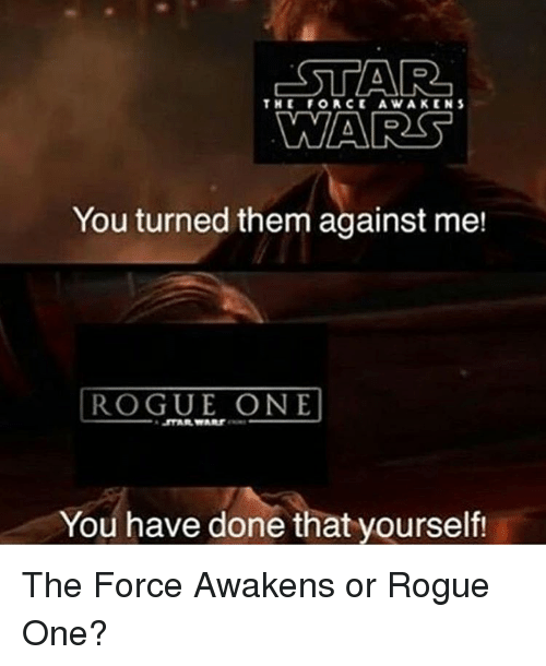 Memes, Star, and Stars: STAR  THE FORCE A WAKE IN S  NWAARS  You turned them against me!  ROGUE ONE  You have done that yourself! The Force Awakens or Rogue One?