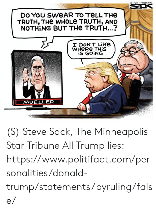 Minneapolis: STAR TRIBUNE  DES  DO You SWEAR TO TELLTHE  TRUTH, THe WHOLE TRUTH, AND  NOTHING BUT THe TRUTH...?  I DON'T Like  WHERE THIS  is GOING  MUELLER (S) Steve Sack, The Minneapolis Star Tribune  All Trump lies: https://www.politifact.com/personalities/donald-trump/statements/byruling/false/