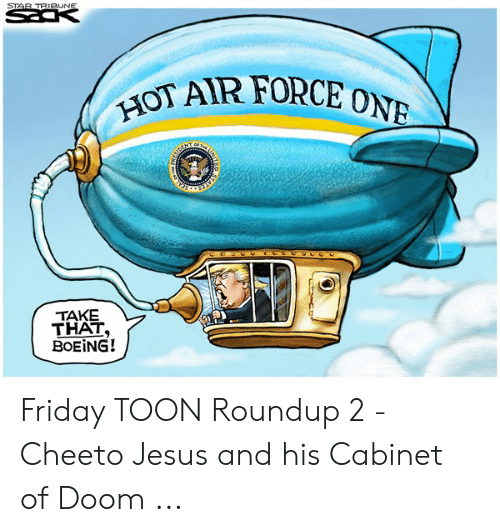 cheeto jesus: STAR TRIBUNE  HOT AIR FORCE ONE  of Tee  NT  TAKE  THAT,  BOEING!  ITED Friday TOON Roundup 2 - Cheeto Jesus and his Cabinet of Doom ...