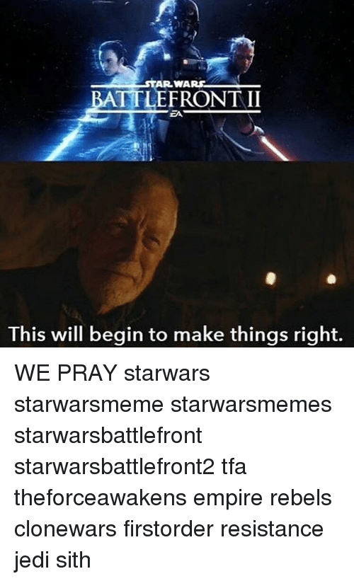 Empire, Jedi, and Memes: STAR WA  BATT LEFRONT II  EA  This will begin to make things right. WE PRAY starwars starwarsmeme starwarsmemes starwarsbattlefront starwarsbattlefront2 tfa theforceawakens empire rebels clonewars firstorder resistance jedi sith