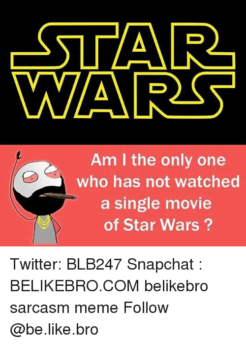 Memes, Only One, and Sarcasm: -STAR  WAARS  Am I the only one  who has not watched  a single movie  of Star Wars Twitter: BLB247 Snapchat : BELIKEBRO.COM belikebro sarcasm meme Follow @be.like.bro