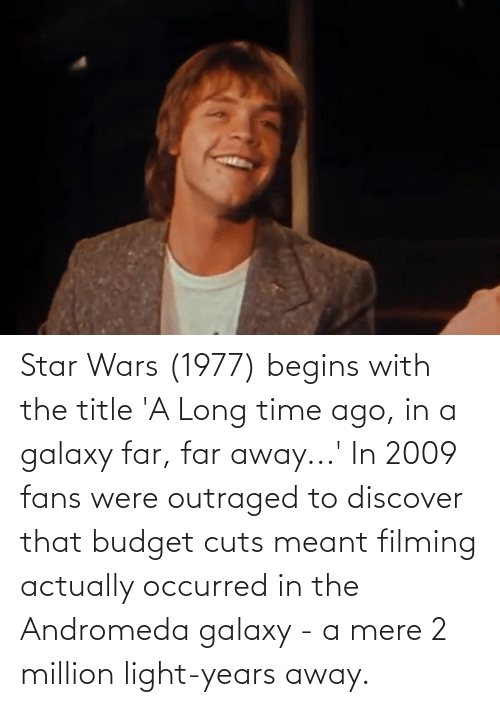 Outraged: Star Wars (1977) begins with the title 'A Long time ago, in a galaxy far, far away...' In 2009 fans were outraged to discover that budget cuts meant filming actually occurred in the Andromeda galaxy - a mere 2 million light-years away.