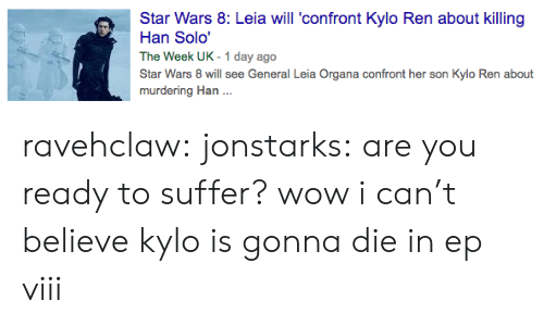 leia organa: Star Wars 8: Leia will 'confront Kylo Ren about killing  Han Solo'  The Week UK -1 day ago  Star Wars 8 will see General Leia Organa confront her son Kylo Ren about  murdering Han .. ravehclaw:  jonstarks:  are you ready to suffer?  wow i can't believe kylo is gonna die in ep viii