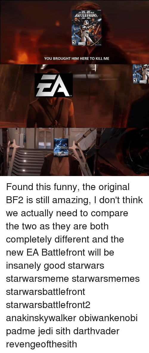 Funny, Jedi, and Memes: STAR WARS.  BATTLE FROM  YOU BROUGHT HIM HERE TO KILL ME Found this funny, the original BF2 is still amazing, I don't think we actually need to compare the two as they are both completely different and the new EA Battlefront will be insanely good starwars starwarsmeme starwarsmemes starwarsbattlefront starwarsbattlefront2 anakinskywalker obiwankenobi padme jedi sith darthvader revengeofthesith