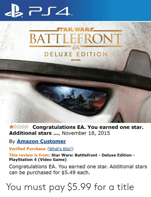 Battlefront: STAR WARS  BATTLEFRONT  EA  DELUXE EDITION  Congratulations EA. You earned one star.  Additional stars., November 18, 2015  By Amazon Customer  Verified Purchase (What's this?)  This review is from: Star Wars: Battlefront Deluxe Edition  PlayStation 4 (Video Game)  Congratulations EA. You earned one star. Additional stars  can be purchased for $5.49 each. You must pay $5.99 for a title