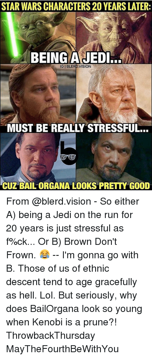 Jedi, Lol, and Memes: STAR WARS CHARACTERS 20 YEARS LATER:  BEING AJEDI.  IGIBLERD VISION  MUST BE REALLY STRESSFUL...  CUZ BAIL ORGANA LOOKS PRETTY GOOD From @blerd.vision - So either A) being a Jedi on the run for 20 years is just stressful as f%ck... Or B) Brown Don't Frown. 😂 -- I'm gonna go with B. Those of us of ethnic descent tend to age gracefully as hell. Lol. But seriously, why does BailOrgana look so young when Kenobi is a prune?! ThrowbackThursday MayTheFourthBeWithYou