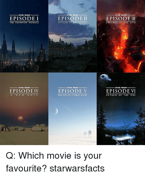 Memes, Return of the Jedi, and Sith: ,STAR WARS  EPISODE I  THE PHANTOM MENACE  STAR WARS  EPISODE IV  AC N E W  H O P E  STAR WARS  EPISODE II  ATTACK OF THE CLONES  STAR WARS.  EPISODE V  THE EMPIRE STRIKES BACK  STAR WARS  EPISODE III  REVENGE OF  THE SITH  STAR WARS  EPISODE VI  RETURN OF THE JEDI Q: Which movie is your favourite? starwarsfacts