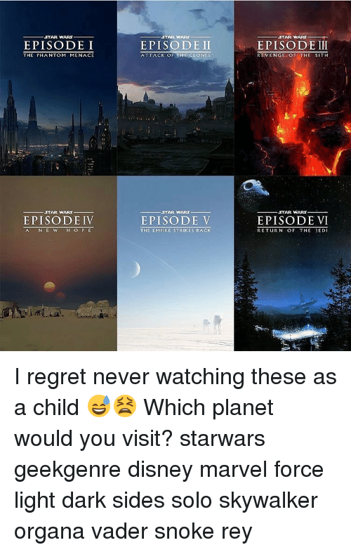 Memes, Sith, and The Empire Strikes Back: ,STAR WARS  EPISODE I  THE PHANTOM MENACE  STAR WARS  EPISODE IV  A NE W  H O P E  STAR WARS  EPISODE II  ATTACK OF THE CLONES  STAR WARS  EPISODE V  THE EMPIRE STRIKES BACK  STAR WARS  EPISODE III  REVENGE OF THE SITH  STAR WARS  EPISODE VI  RETUURIN OF THE JEDI I regret never watching these as a child 😅😫 Which planet would you visit? starwars geekgenre disney marvel force light dark sides solo skywalker organa vader snoke rey