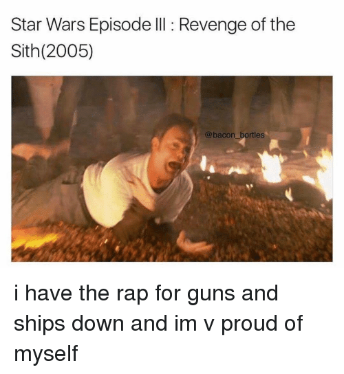 Memes, Revenge, and Sith: Star Wars Episode III Revenge of the  Sith (2005)  (a bacon bortles i have the rap for guns and ships down and im v proud of myself