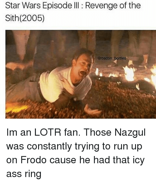 Memes, 🤖, and Lotr: Star Wars Episode III Revenge of the  Sith (2005)  @bacon  bortless Im an LOTR fan. Those Nazgul was constantly trying to run up on Frodo cause he had that icy ass ring