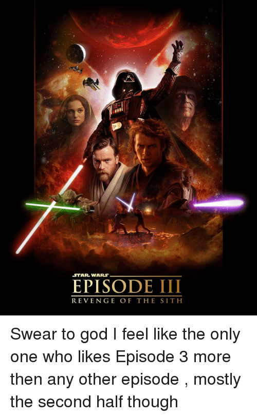 Memes, Revenge, and Sith: STAR WARS  EPISODE III  REVENGE OF THE SITH Swear to god I feel like the only one who likes Episode 3 more then any other episode , mostly the second half though