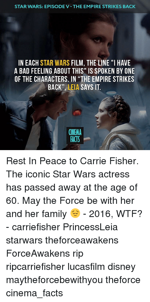 """The Empire Strikes Back: STAR WARS: EPISODE V THE EMPIRE STRIKES BACK  IN EACH STAR WARS  FILM, THE LINE """"I HAVE  A BAD FEELING ABOUT THIS"""" IS SPOKEN BY ONE  OF THE CHARACTERS. IN THE EMPIRE STRIKES  BACK''  LEIA  SAYS IT  CINEMA  FACTS Rest In Peace to Carrie Fisher. The iconic Star Wars actress has passed away at the age of 60. May the Force be with her and her family 😔 - 2016, WTF? - carriefisher PrincessLeia starwars theforceawakens ForceAwakens rip ripcarriefisher lucasfilm disney maytheforcebewithyou theforce cinema_facts"""