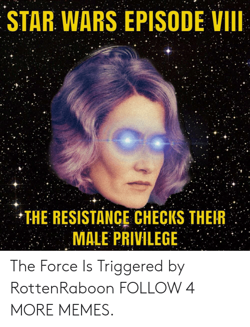 the resistance: STAR WARS EPISODE VII  THE RESISTANCE CHECKS THEIR  MALE PRIVILEGE The Force Is Triggered by RottenRaboon FOLLOW 4 MORE MEMES.
