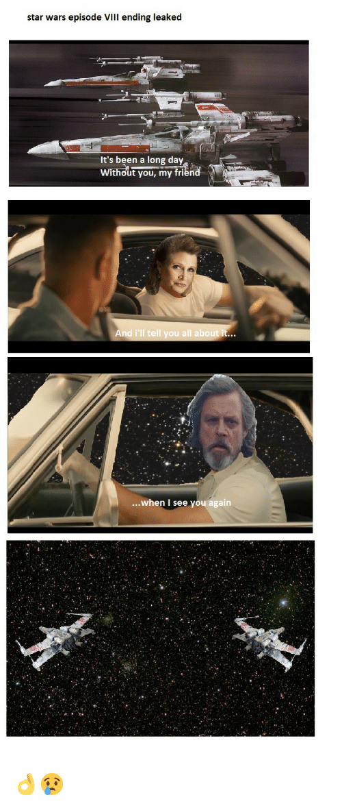 See You Again: star wars episode vill ending leaked  It's been a long day  Without you, my friend  And i'll tell you all about it...  ...when I see you again <p>👌😢</p>