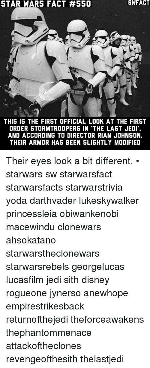 Disney, Jedi, and Memes: STAR WARS FACT 4550  THIS IS THE FIRST OFFICIAL LOOK AT THE FIRST  ORDER STORMTROOPERS IN TTHE LAST JEDI'.  AND ACCORDING TO DIRECTOR RIAN JOHNSON.  THEIR ARMOR HAS BEEN SLIGHTLY MODIFIED Their eyes look a bit different. • starwars sw starwarsfact starwarsfacts starwarstrivia yoda darthvader lukeskywalker princessleia obiwankenobi macewindu clonewars ahsokatano starwarstheclonewars starwarsrebels georgelucas lucasfilm jedi sith disney rogueone jynerso anewhope empirestrikesback returnofthejedi theforceawakens thephantommenace attackoftheclones revengeofthesith thelastjedi