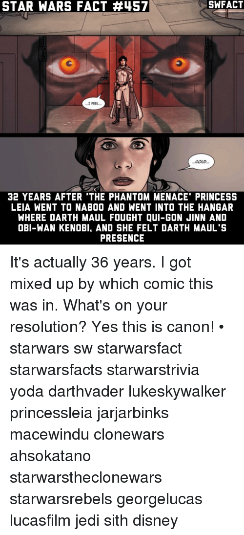"the phantom menace: STAR WARS FACT #457  ...I FEEL...  COLD.  32 YEARS AFTER ""THE PHANTOM MENACE PRINCESS  LEIA WENT TO NABOO AND WENT INTO THE HANGAR  WHERE DARTH MAUL FOUGHT QUI-GON JINN AND  OBI-WAN KENOBI. AND SHE FELT DARTH MAUL'S  PRESENCE It's actually 36 years. I got mixed up by which comic this was in. What's on your resolution? Yes this is canon! • starwars sw starwarsfact starwarsfacts starwarstrivia yoda darthvader lukeskywalker princessleia jarjarbinks macewindu clonewars ahsokatano starwarstheclonewars starwarsrebels georgelucas lucasfilm jedi sith disney"