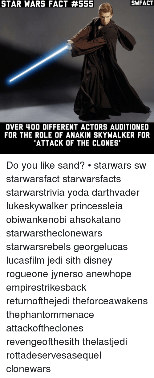 Anakin Skywalker, Disney, and Jedi: STAR WARS FACT #555  OVER 400 DIFFERENT ACTORS AUDITIONED  FOR THE ROLE OF ANAKIN SKYWALKER FOR  ATTACK OF THE CLONES Do you like sand? • starwars sw starwarsfact starwarsfacts starwarstrivia yoda darthvader lukeskywalker princessleia obiwankenobi ahsokatano starwarstheclonewars starwarsrebels georgelucas lucasfilm jedi sith disney rogueone jynerso anewhope empirestrikesback returnofthejedi theforceawakens thephantommenace attackoftheclones revengeofthesith thelastjedi rottadeservesasequel clonewars