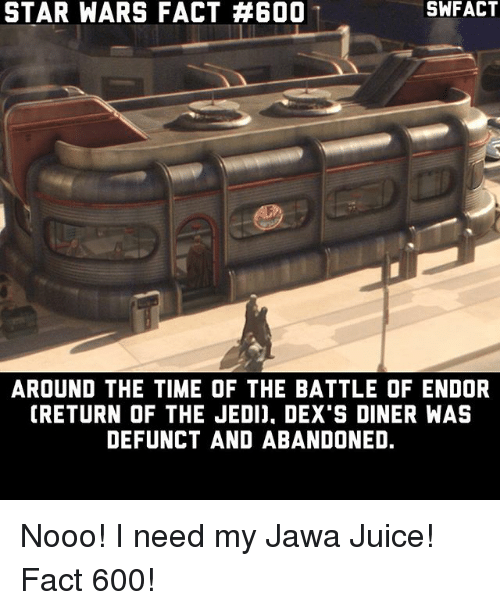 jawas: STAR WARS FACT #600  AROUND THE TIME OF THE BATTLE OF ENDOR  CRETURN OF THE JEDI). DEX S DINER WAS  DEFUNCT AND ABANDONED. Nooo! I need my Jawa Juice! Fact 600!