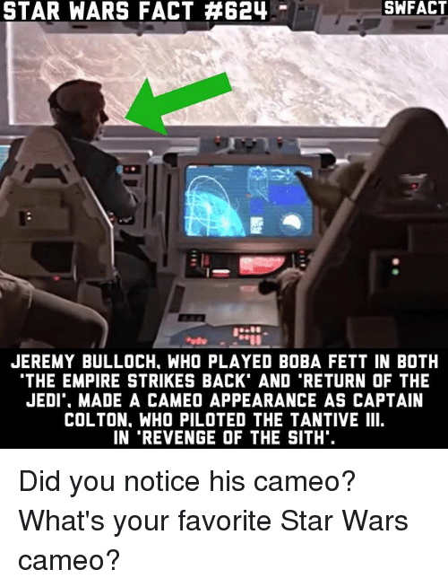 empire strikes back: STAR WARS FACT 624  JEREMY BULLOCH. WHO PLAYED BOBA FETT IN BOTH  THE EMPIRE STRIKES BACK AND TRETURN OF THE  JEDI MADE A CAMEO APPEARANCE AS CAPTAIN  COLTON. WHO PILOTED THE TANTIVE III  IN 'REVENGE OF THE SITH. Did you notice his cameo? What's your favorite Star Wars cameo?