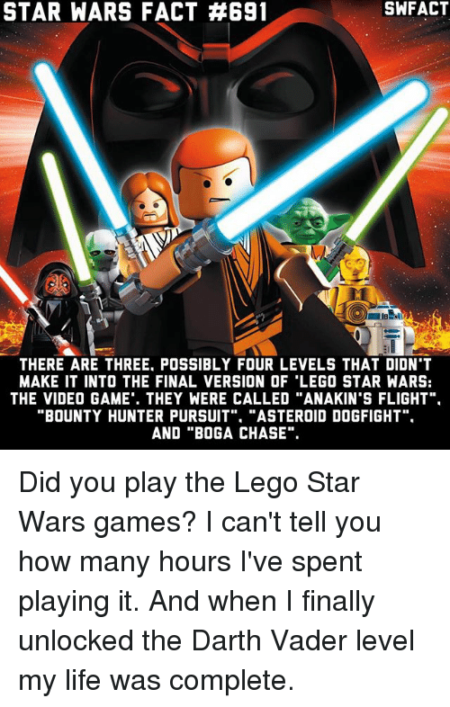"""Asteroide: STAR WARS FACT #691  THERE ARE THREE POSSIBLY FOUR LEVELS THAT DIDN'T  MAKE IT INTO THE FINAL VERSION OF LEGO STAR WARS:  THE VIDEO GAME. THEY WERE CALLED """"ANAKIN'S FLIGHT"""".  BOUNTY HUNTER PURSUIT  """"ASTEROID DOGFIGHT  AND """"BOG A CHASE"""". Did you play the Lego Star Wars games? I can't tell you how many hours I've spent playing it. And when I finally unlocked the Darth Vader level my life was complete."""